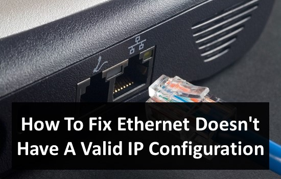 How To Fix Ethernet Doesn't Have A Valid IP Configuration